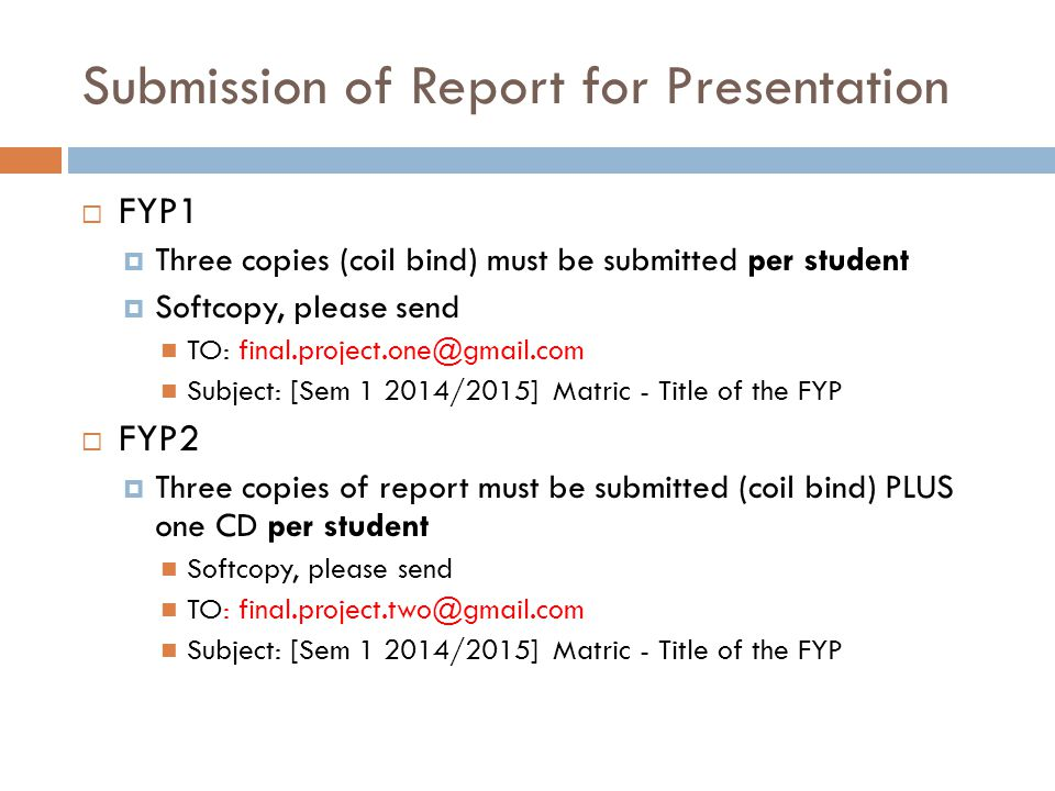 Submission of Report for Presentation  FYP1  Three copies (coil bind) must be submitted per student  Softcopy, please send TO: Subject: [Sem /2015] Matric - Title of the FYP  FYP2  Three copies of report must be submitted (coil bind) PLUS one CD per student Softcopy, please send TO: Subject: [Sem /2015] Matric - Title of the FYP