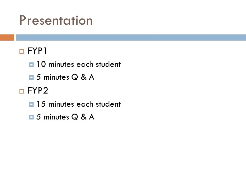 Presentation  FYP1  10 minutes each student  5 minutes Q & A  FYP2  15 minutes each student  5 minutes Q & A