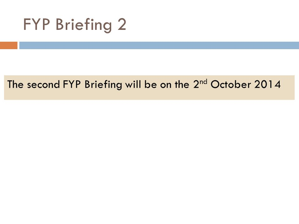 FYP Briefing 2 The second FYP Briefing will be on the 2 nd October 2014