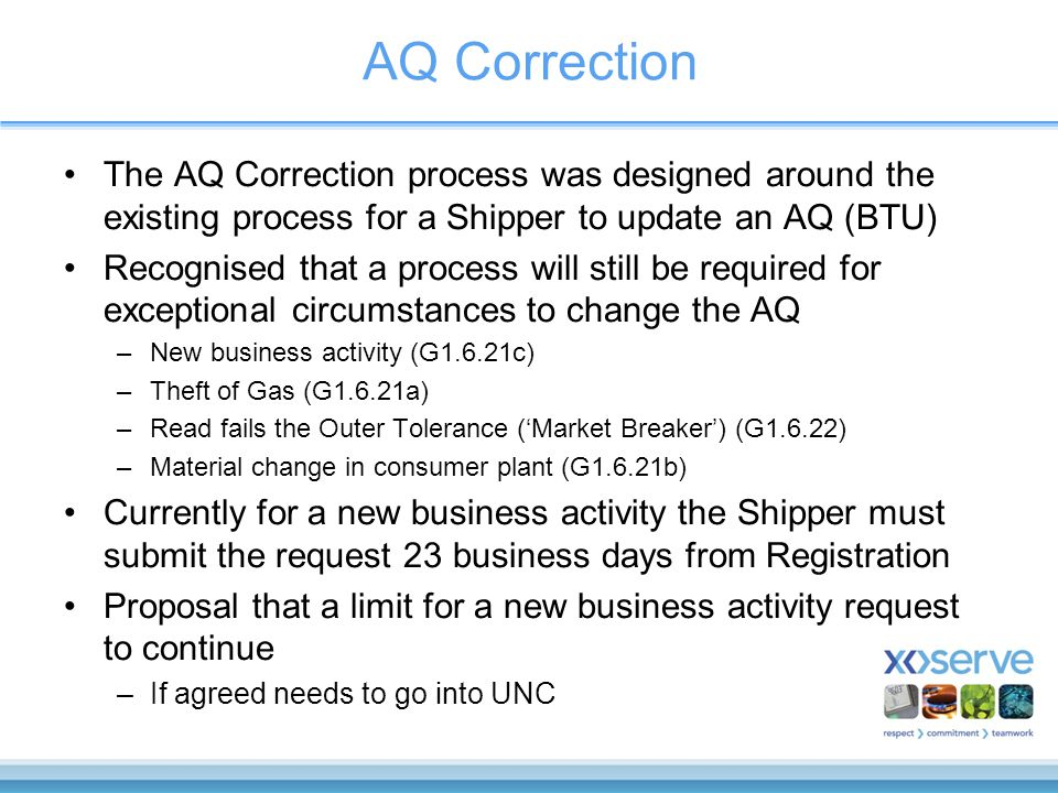 AQ Correction The AQ Correction process was designed around the existing process for a Shipper to update an AQ (BTU) Recognised that a process will still be required for exceptional circumstances to change the AQ –New business activity (G1.6.21c) –Theft of Gas (G1.6.21a) –Read fails the Outer Tolerance ('Market Breaker') (G1.6.22) –Material change in consumer plant (G1.6.21b) Currently for a new business activity the Shipper must submit the request 23 business days from Registration Proposal that a limit for a new business activity request to continue –If agreed needs to go into UNC