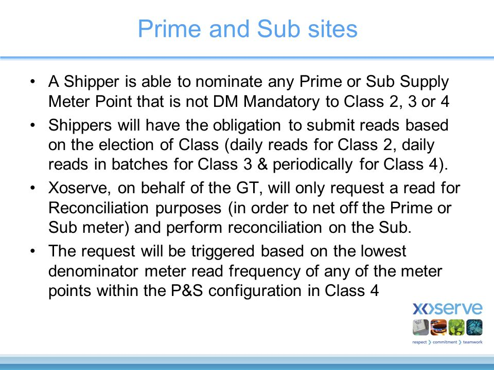 Prime and Sub sites A Shipper is able to nominate any Prime or Sub Supply Meter Point that is not DM Mandatory to Class 2, 3 or 4 Shippers will have the obligation to submit reads based on the election of Class (daily reads for Class 2, daily reads in batches for Class 3 & periodically for Class 4).