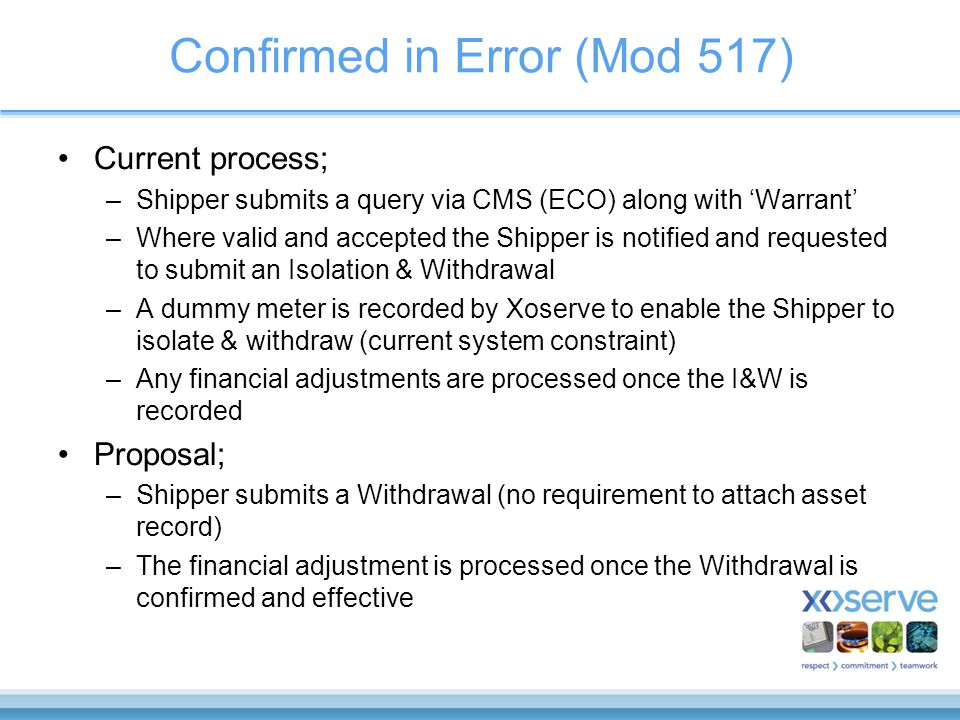Confirmed in Error (Mod 517) Current process; –Shipper submits a query via CMS (ECO) along with 'Warrant' –Where valid and accepted the Shipper is notified and requested to submit an Isolation & Withdrawal –A dummy meter is recorded by Xoserve to enable the Shipper to isolate & withdraw (current system constraint) –Any financial adjustments are processed once the I&W is recorded Proposal; –Shipper submits a Withdrawal (no requirement to attach asset record) –The financial adjustment is processed once the Withdrawal is confirmed and effective