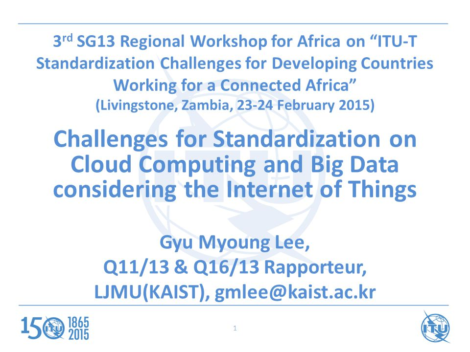 1 3 rd SG13 Regional Workshop for Africa on ITU-T Standardization Challenges for Developing Countries Working for a Connected Africa (Livingstone, Zambia, February 2015) Challenges for Standardization on Cloud Computing and Big Data considering the Internet of Things Gyu Myoung Lee, Q11/13 & Q16/13 Rapporteur, LJMU(KAIST),