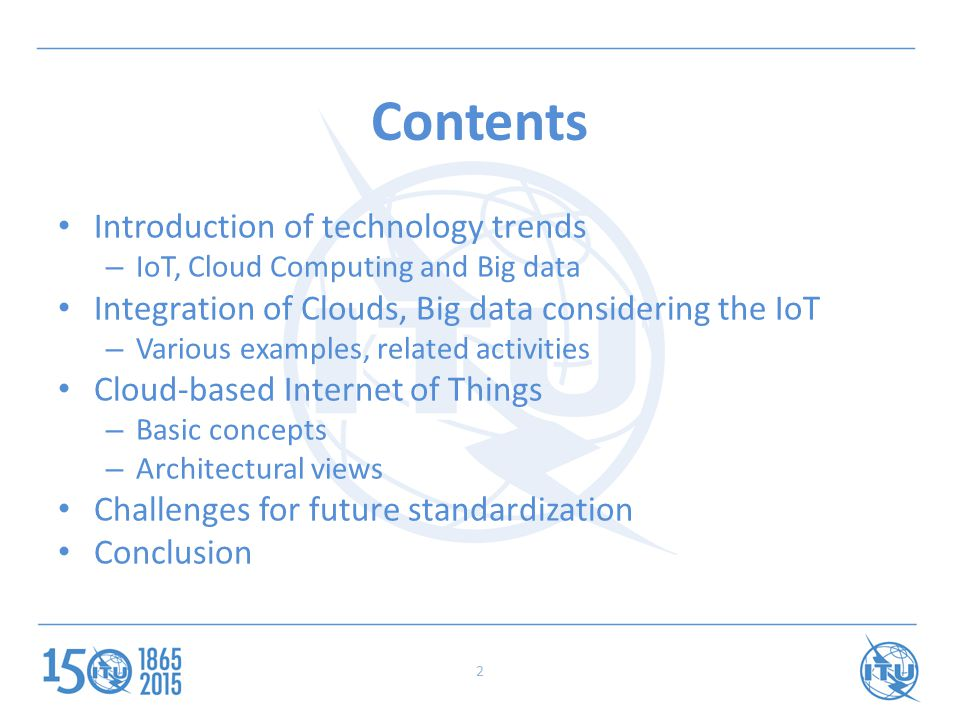 2 Contents Introduction of technology trends – IoT, Cloud Computing and Big data Integration of Clouds, Big data considering the IoT – Various examples, related activities Cloud-based Internet of Things – Basic concepts – Architectural views Challenges for future standardization Conclusion