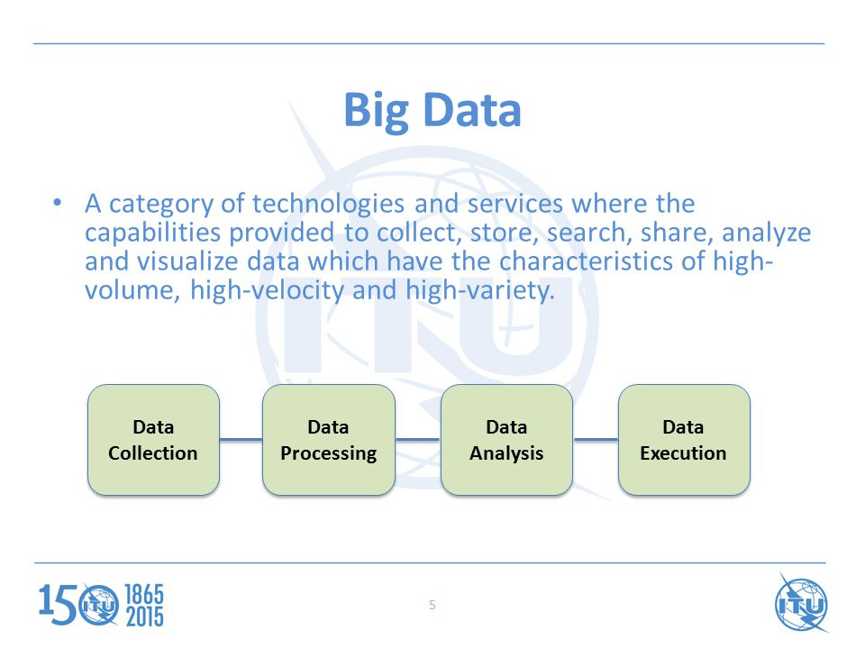 5 Big Data A category of technologies and services where the capabilities provided to collect, store, search, share, analyze and visualize data which have the characteristics of high- volume, high-velocity and high-variety.