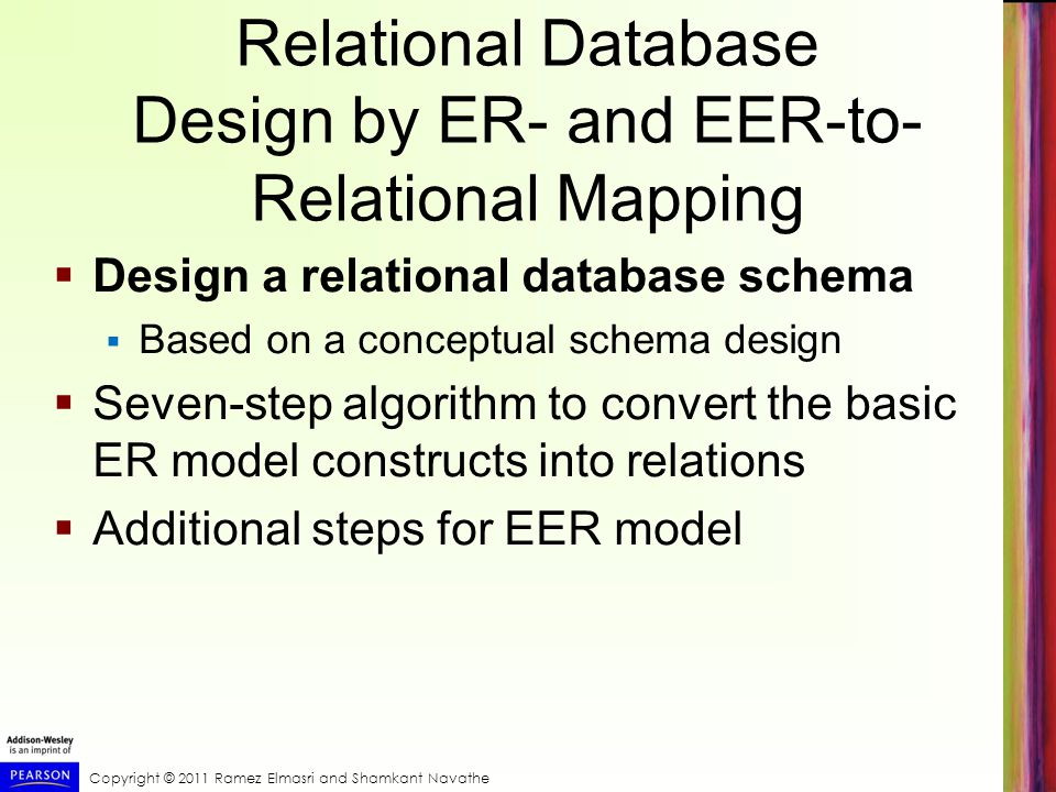 Copyright © 2011 Ramez Elmasri and Shamkant Navathe Relational Database Design by ER- and EER-to- Relational Mapping  Design a relational database schema  Based on a conceptual schema design  Seven-step algorithm to convert the basic ER model constructs into relations  Additional steps for EER model