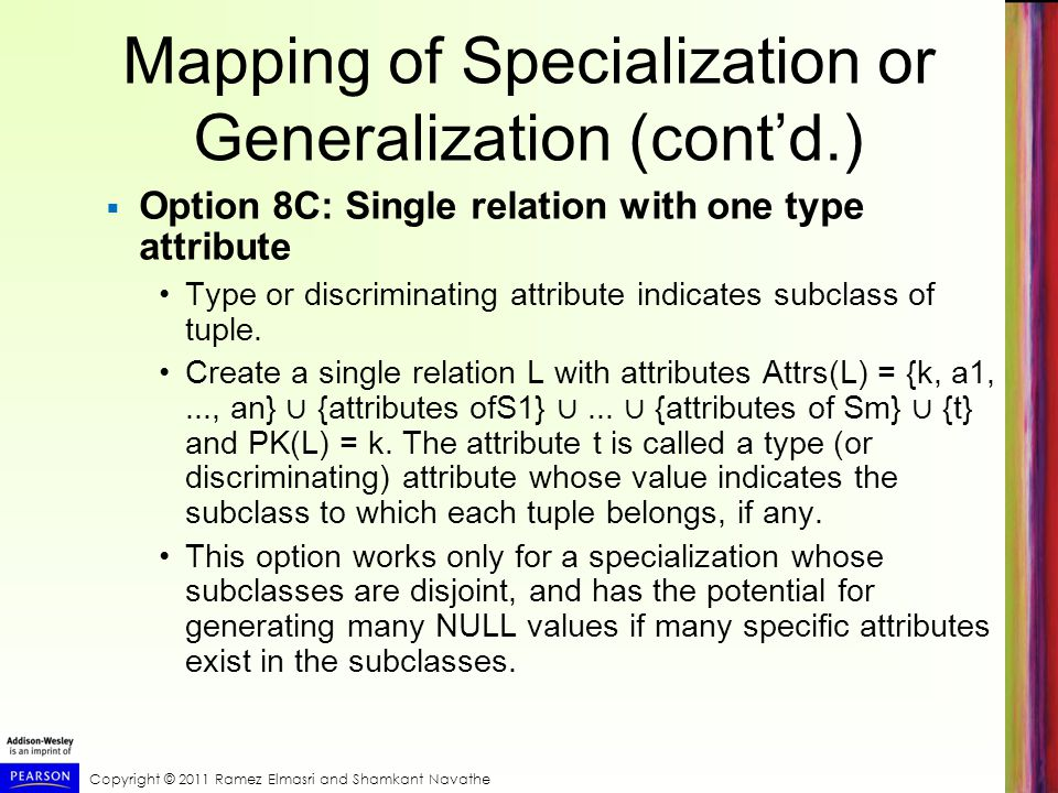 Copyright © 2011 Ramez Elmasri and Shamkant Navathe Mapping of Specialization or Generalization (cont'd.)  Option 8C: Single relation with one type attribute Type or discriminating attribute indicates subclass of tuple.