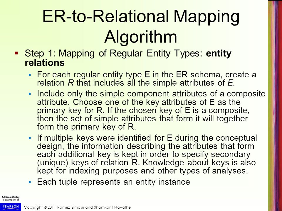 Copyright © 2011 Ramez Elmasri and Shamkant Navathe ER-to-Relational Mapping Algorithm  Step 1: Mapping of Regular Entity Types: entity relations  For each regular entity type E in the ER schema, create a relation R that includes all the simple attributes of E.