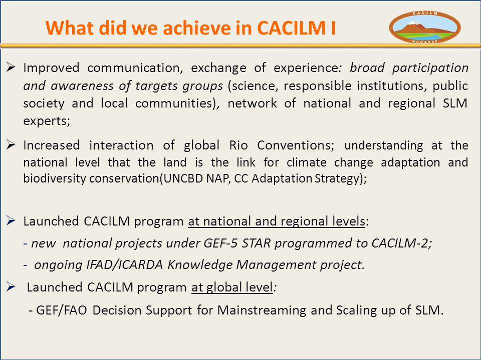 What did we achieve in CACILM I  Improved communication, exchange of experience: broad participation and awareness of targets groups (science, responsible institutions, public society and local communities), network of national and regional SLM experts;  Increased interaction of global Rio Conventions; understanding at the national level that the land is the link for climate change adaptation and biodiversity conservation(UNCBD NAP, CC Adaptation Strategy);  Launched CACILM program at national and regional levels: - new national projects under GEF-5 STAR programmed to CACILM-2; - ongoing IFAD/ICARDA Knowledge Management project.