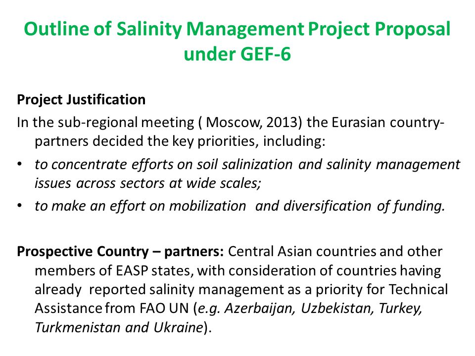 Outline of Salinity Management Project Proposal under GEF-6 Project Justification In the sub-regional meeting ( Moscow, 2013) the Eurasian country- partners decided the key priorities, including: to concentrate efforts on soil salinization and salinity management issues across sectors at wide scales; to make an effort on mobilization and diversification of funding.