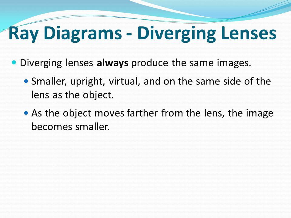 Ray Diagrams - Diverging Lenses Diverging lenses always produce the same images.