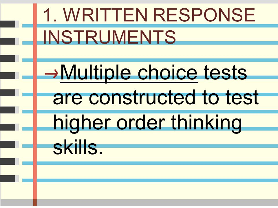 1. WRITTEN RESPONSE INSTRUMENTS Multiple choice tests are constructed to test higher order thinking skills.