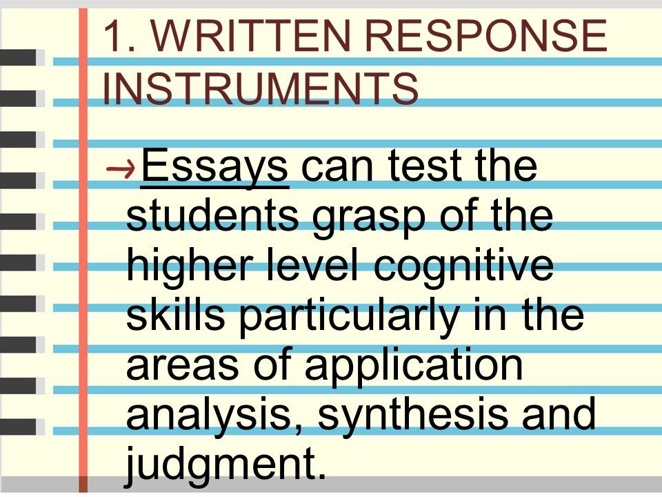 1. WRITTEN RESPONSE INSTRUMENTS Essays can test the students grasp of the higher level cognitive skills particularly in the areas of application analy