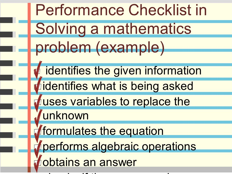 Performance Checklist in Solving a mathematics problem (example) identifies the given information identifies what is being asked uses variables to rep