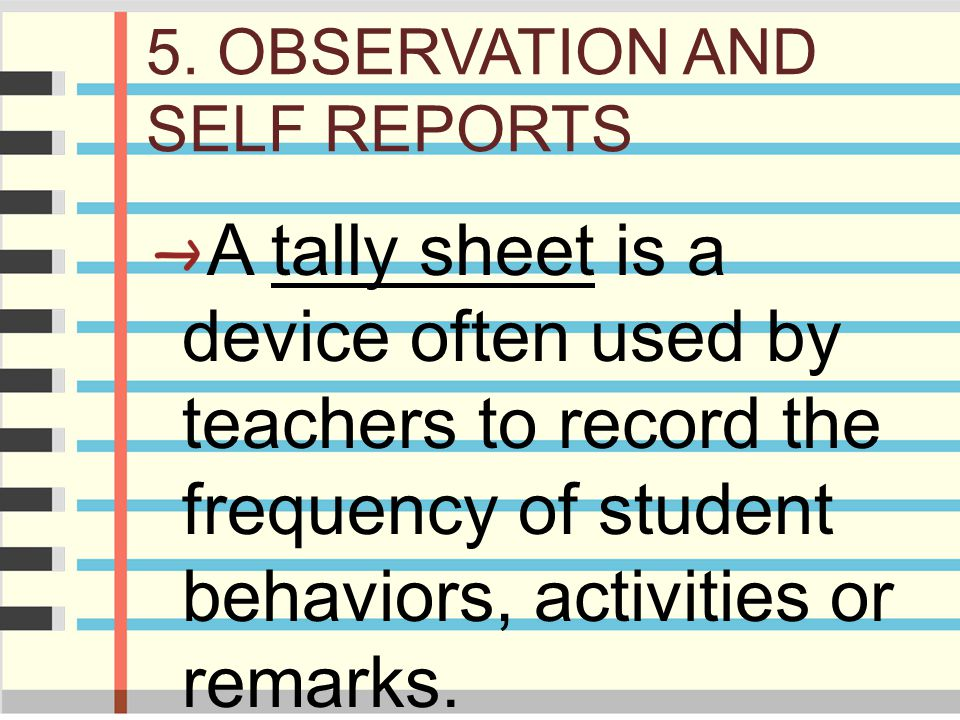 5. OBSERVATION AND SELF REPORTS A tally sheet is a device often used by teachers to record the frequency of student behaviors, activities or remarks.