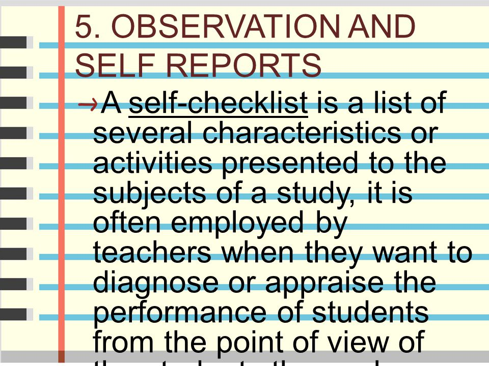 5. OBSERVATION AND SELF REPORTS A self-checklist is a list of several characteristics or activities presented to the subjects of a study, it is often