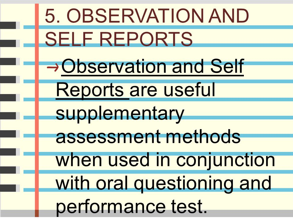 5. OBSERVATION AND SELF REPORTS Observation and Self Reports are useful supplementary assessment methods when used in conjunction with oral questionin