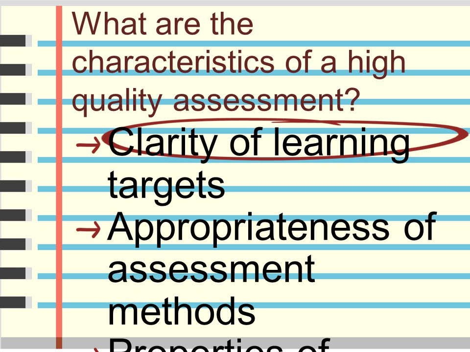 What are the characteristics of a high quality assessment? Clarity of learning targets Appropriateness of assessment methods Properties of assessment