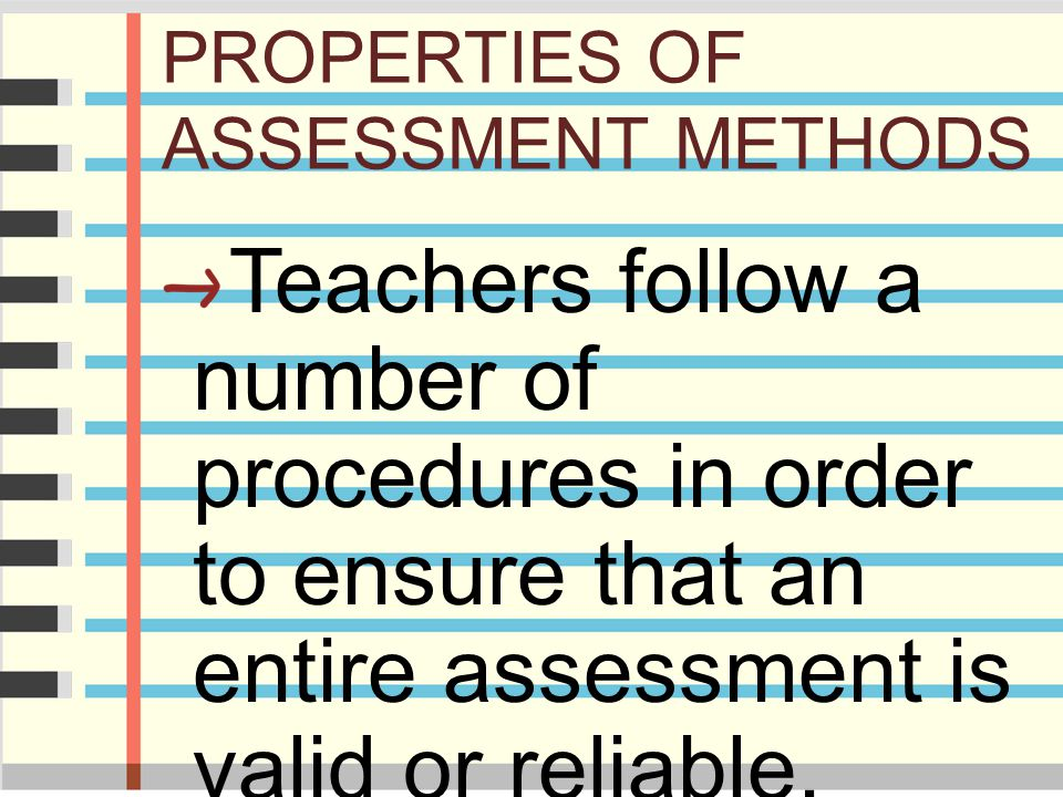 PROPERTIES OF ASSESSMENT METHODS Teachers follow a number of procedures in order to ensure that an entire assessment is valid or reliable.