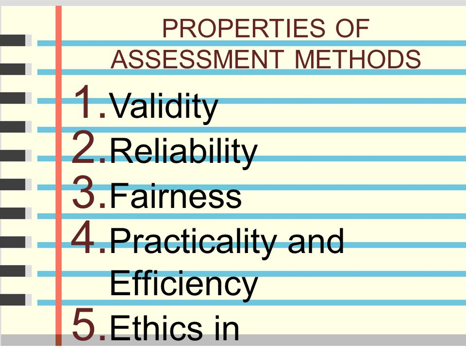 PROPERTIES OF ASSESSMENT METHODS 1. Validity 2. Reliability 3. Fairness 4. Practicality and Efficiency 5. Ethics in Assessment