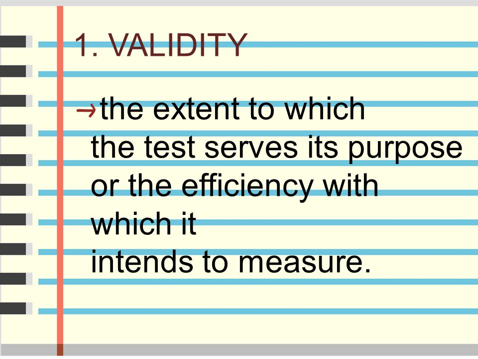 1. VALIDITY the extent to which the test serves its purpose or the efficiency with which it intends to measure.