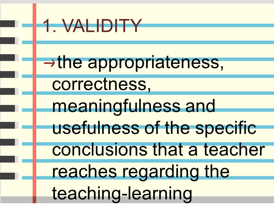1. VALIDITY the appropriateness, correctness, meaningfulness and usefulness of the specific conclusions that a teacher reaches regarding the teaching-