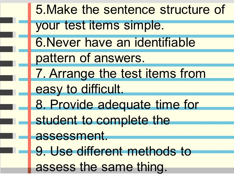 5.Make the sentence structure of your test items simple. 6.Never have an identifiable pattern of answers. 7. Arrange the test items from easy to diffi