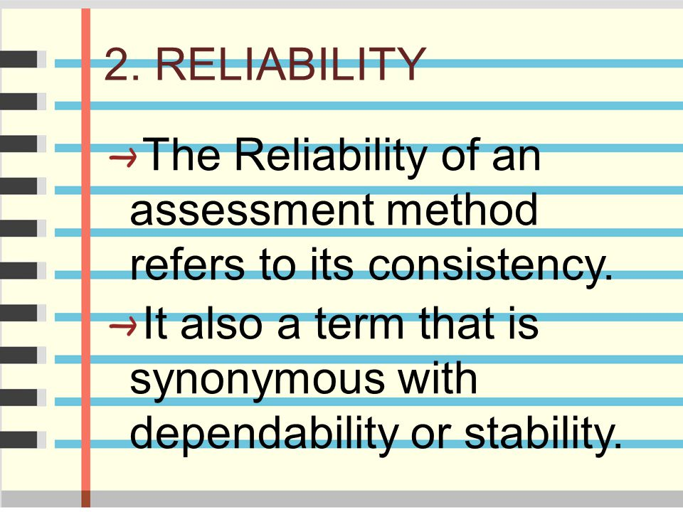 2. RELIABILITY The Reliability of an assessment method refers to its consistency. It also a term that is synonymous with dependability or stability.