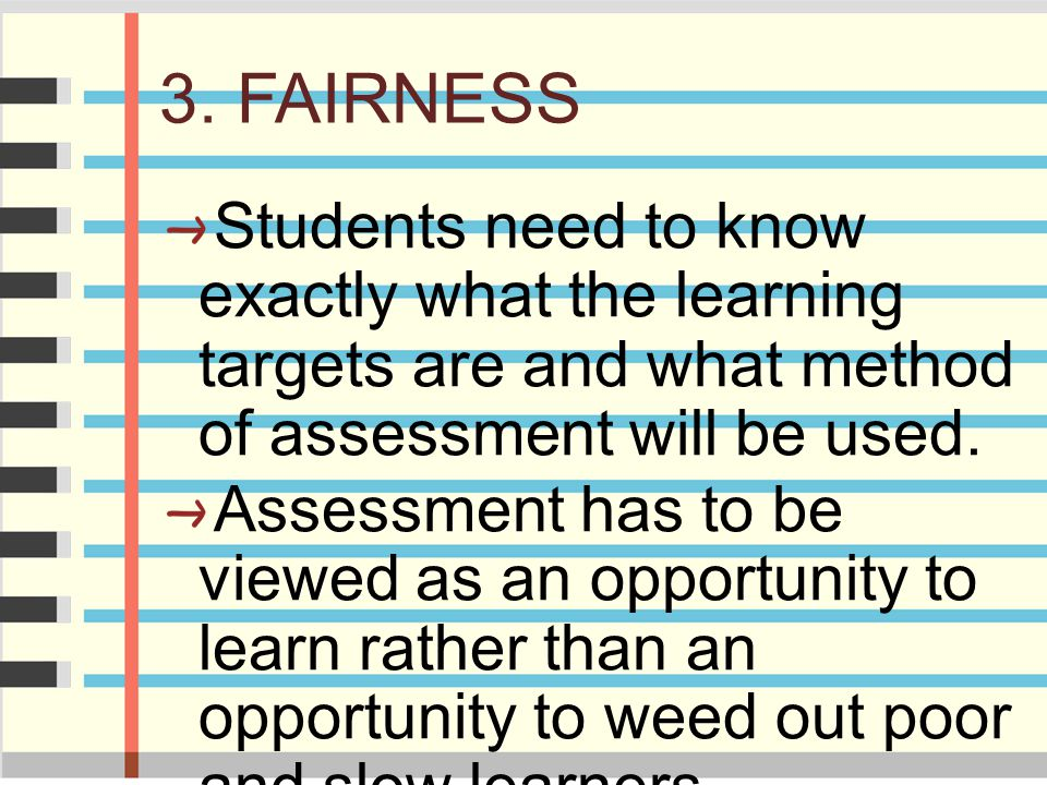 3. FAIRNESS Students need to know exactly what the learning targets are and what method of assessment will be used. Assessment has to be viewed as an