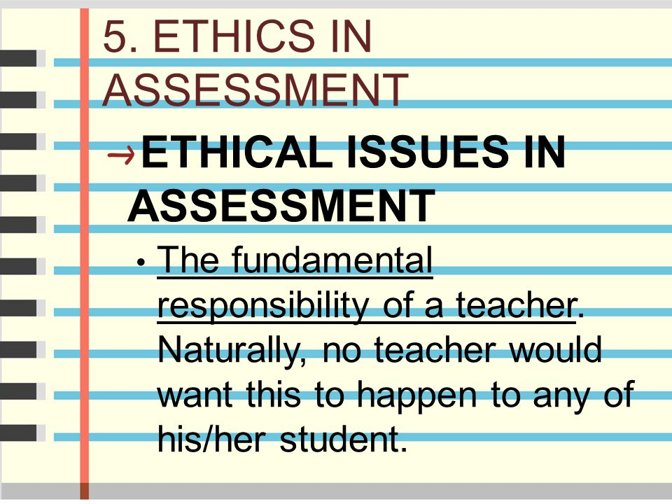 5. ETHICS IN ASSESSMENT ETHICAL ISSUES IN ASSESSMENT The fundamental responsibility of a teacher. Naturally, no teacher would want this to happen to a