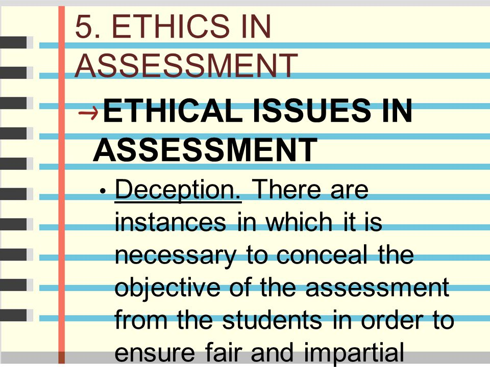 5. ETHICS IN ASSESSMENT ETHICAL ISSUES IN ASSESSMENT Deception. There are instances in which it is necessary to conceal the objective of the assessmen