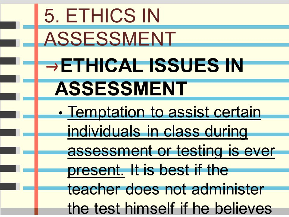 5. ETHICS IN ASSESSMENT ETHICAL ISSUES IN ASSESSMENT Temptation to assist certain individuals in class during assessment or testing is ever present. I
