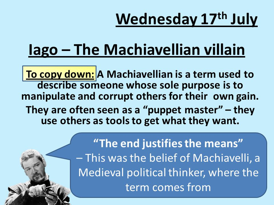 Iago – The Machiavellian villain To copy down: A Machiavellian is a term used to describe someone whose sole purpose is to manipulate and corrupt others for their own gain.