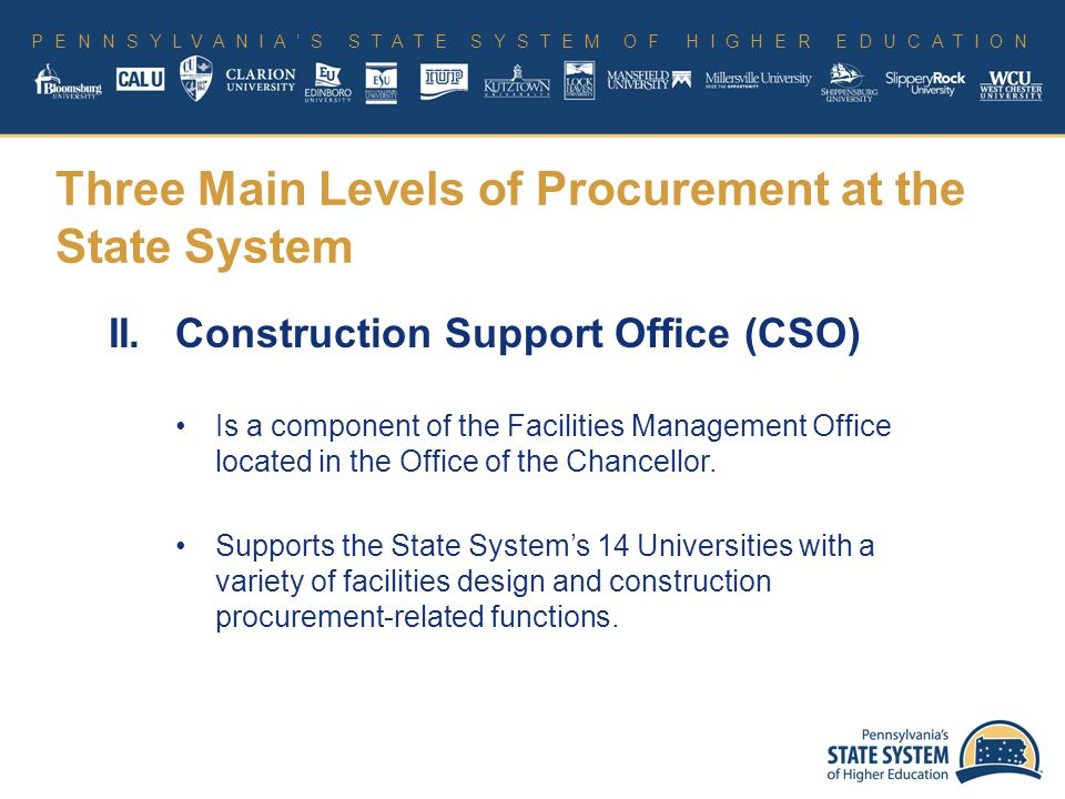 PENNSYLVANIA'S STATE SYSTEM OF HIGHER EDUCATION II.Construction Support Office (CSO) Is a component of the Facilities Management Office located in the Office of the Chancellor.