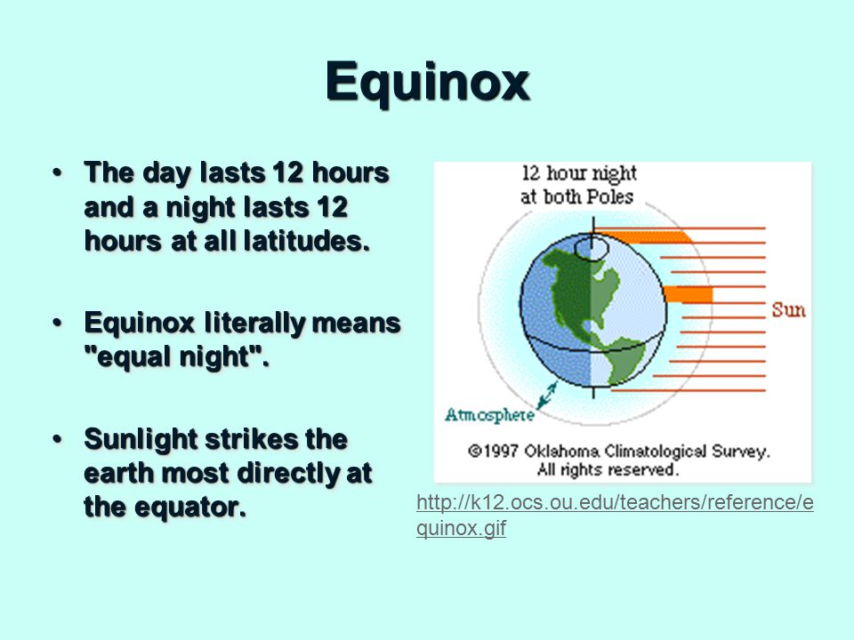 Equinox The day lasts 12 hours and a night lasts 12 hours at all latitudes.The day lasts 12 hours and a night lasts 12 hours at all latitudes.