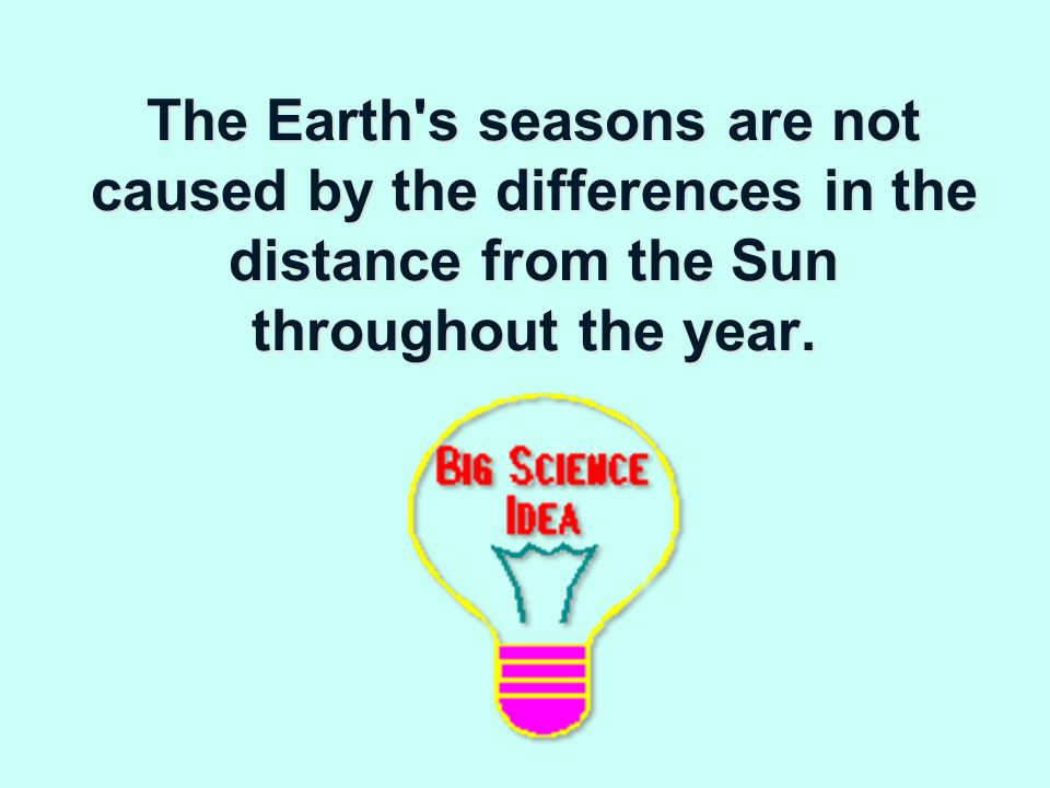 The Earth s seasons are not caused by the differences in the distance from the Sun throughout the year.