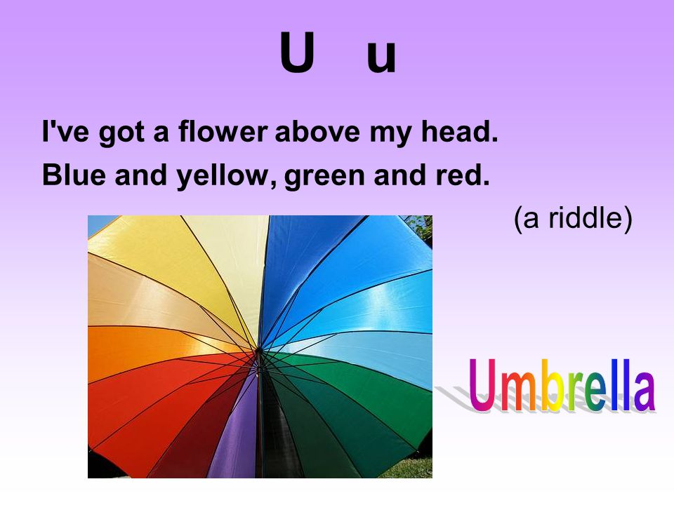 U u I ve got a flower above my head. Blue and yellow, green and red. (a riddle)