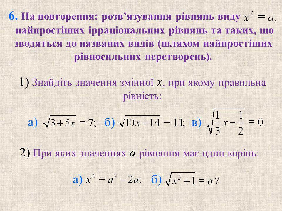 6. На повторення: розв'язування рівнянь виду найпростіших ірраціональних рівнянь та таких, що зводяться до названих видів (шляхом найпростіших рівноси