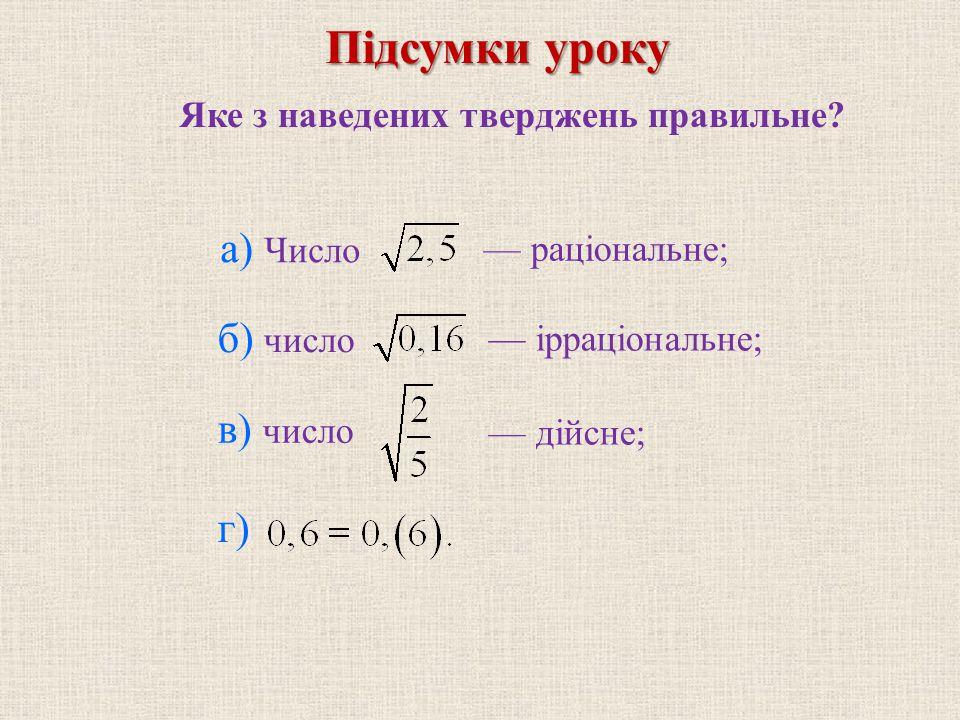 Яке з наведених тверджень правильне? — раціональне; — ірраціональне; — дійсне; а) Число Підсумки уроку б) число в) число г)