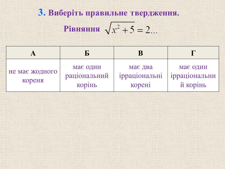 3. Виберіть правильне твердження. Рівняння АБВГ не має жодного кореня має один раціональний корінь має два ірраціональні корені має один ірраціональни