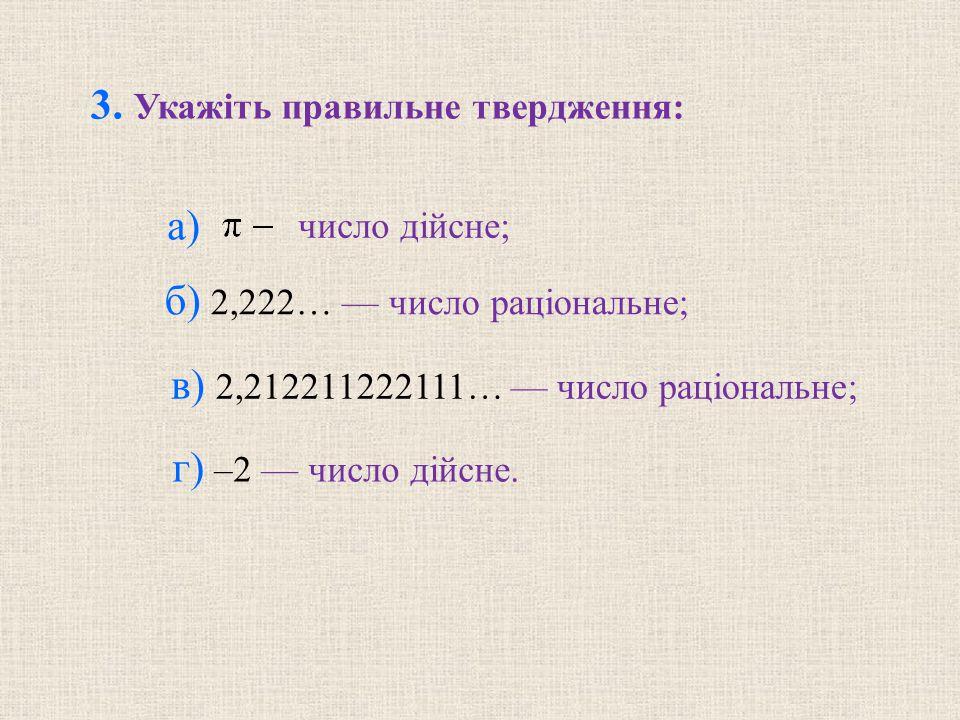 в) 2,212211222111… — число раціональне; 3. Укажіть правильне твердження: а) число дійсне; б) 2,222… — число раціональне; г) –2 — число дійсне.