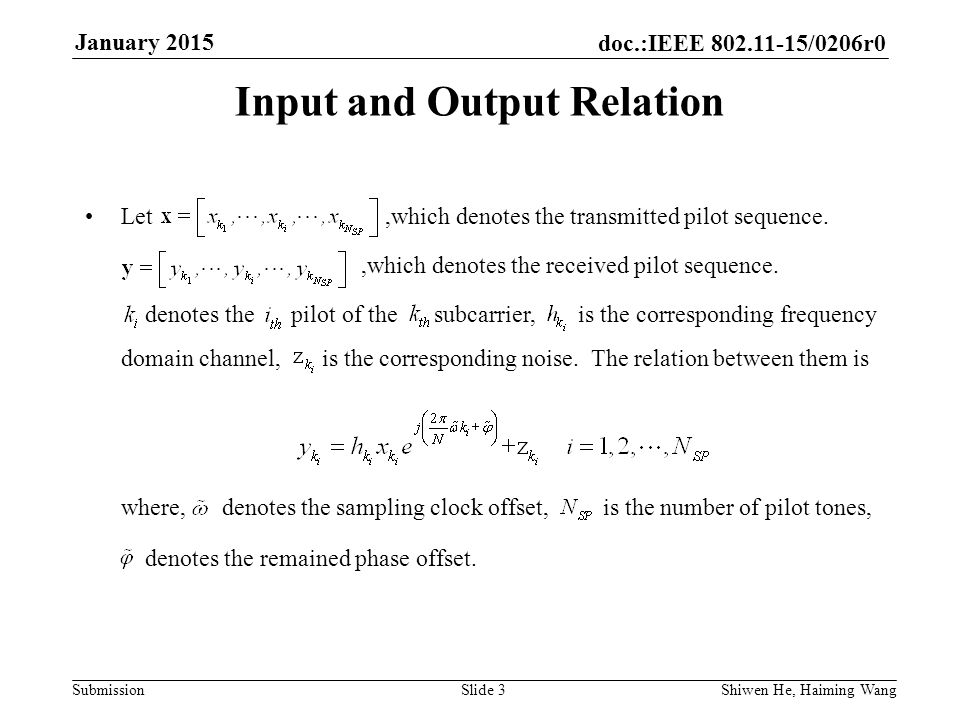 doc.:IEEE /0206r0 Submission January 2015 Shiwen He, Haiming Wang Slide 3 Input and Output Relation Let,which denotes the transmitted pilot sequence.,which denotes the received pilot sequence.