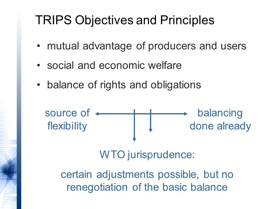 source of flexibility balancing done already WTO jurisprudence: certain adjustments possible, but no renegotiation of the basic balance mutual advantage of producers and users social and economic welfare balance of rights and obligations TRIPS Objectives and Principles
