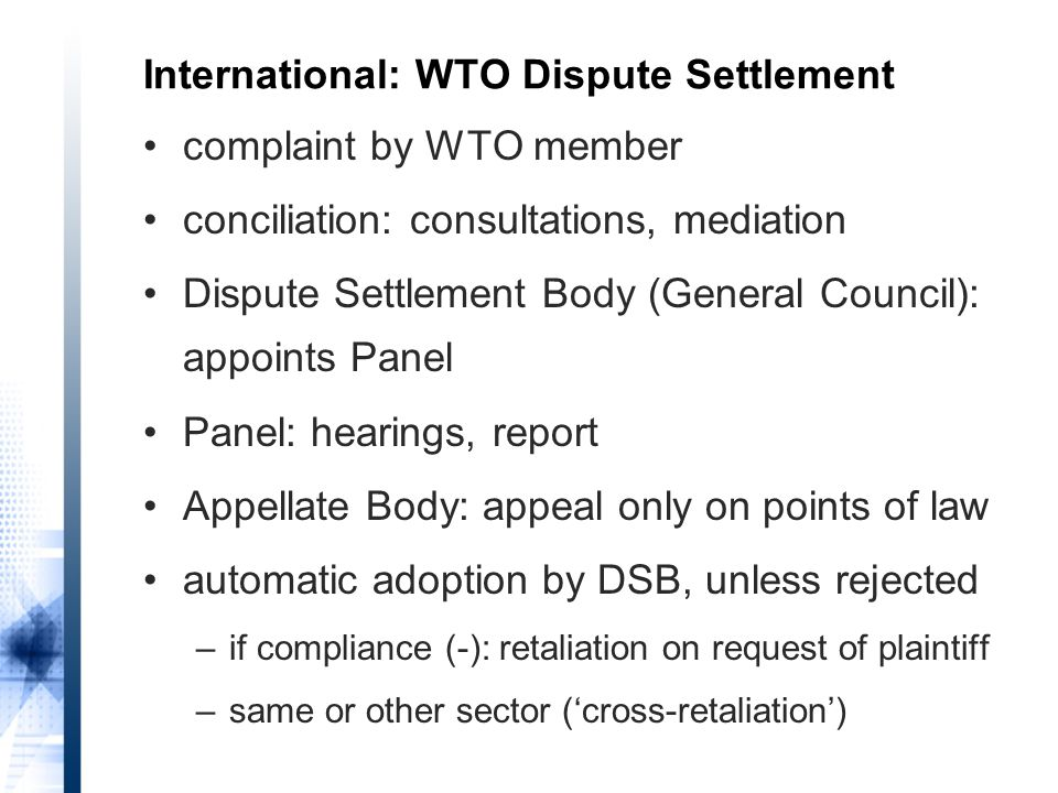 complaint by WTO member conciliation: consultations, mediation Dispute Settlement Body (General Council): appoints Panel Panel: hearings, report Appellate Body: appeal only on points of law automatic adoption by DSB, unless rejected –if compliance (-): retaliation on request of plaintiff –same or other sector ('cross-retaliation') International: WTO Dispute Settlement
