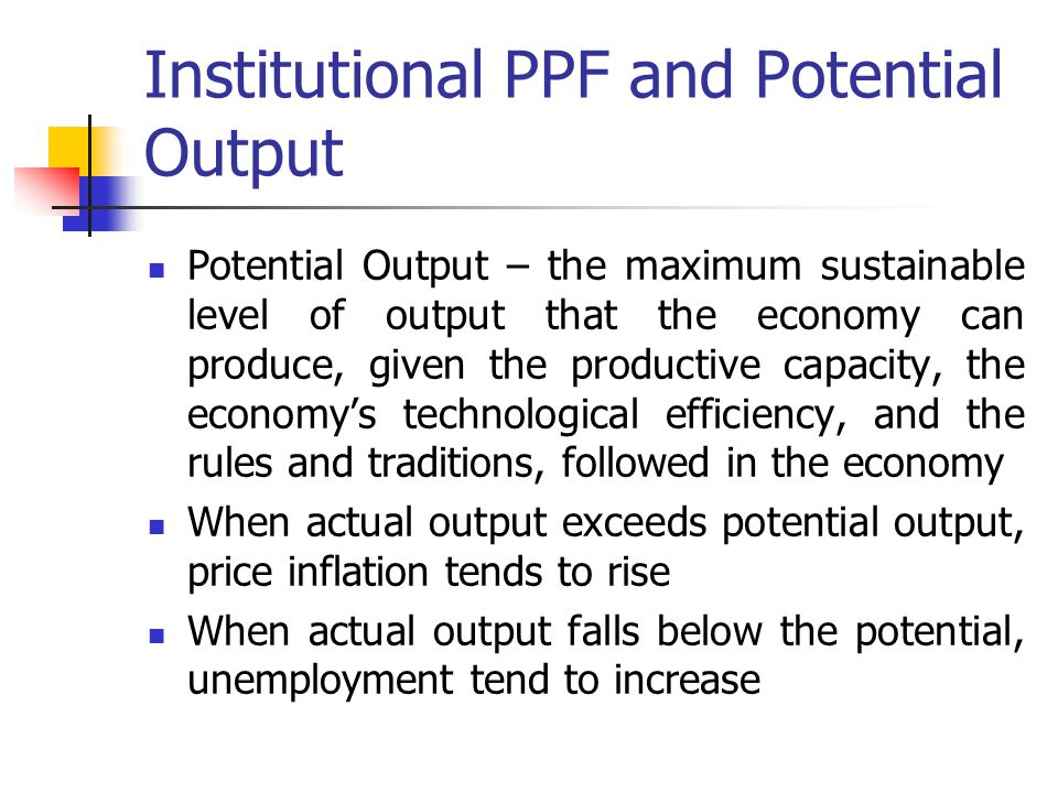 Institutional PPF and Potential Output Potential Output – the maximum sustainable level of output that the economy can produce, given the productive capacity, the economy's technological efficiency, and the rules and traditions, followed in the economy When actual output exceeds potential output, price inflation tends to rise When actual output falls below the potential, unemployment tend to increase