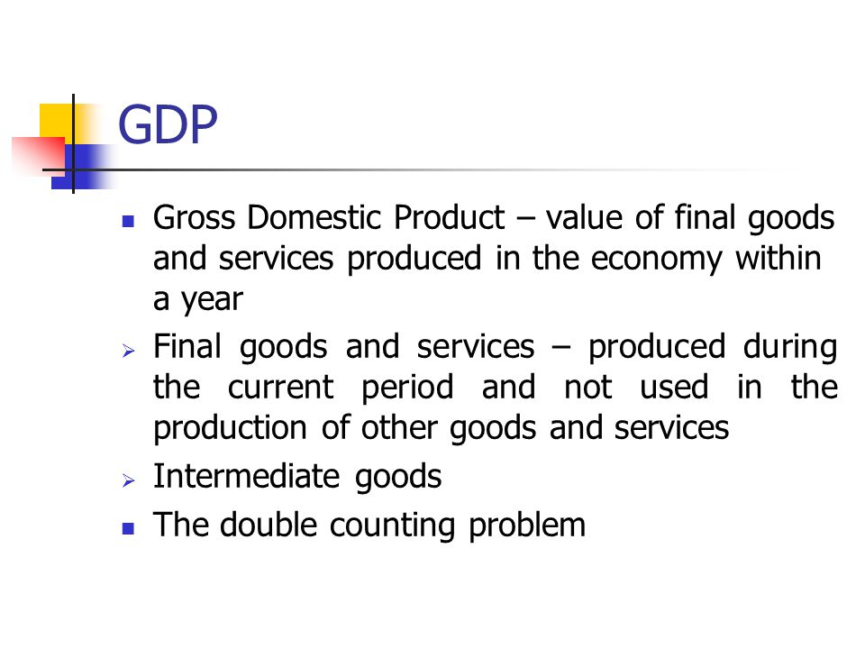 GDP Gross Domestic Product – value of final goods and services produced in the economy within a year  Final goods and services – produced during the current period and not used in the production of other goods and services  Intermediate goods The double counting problem