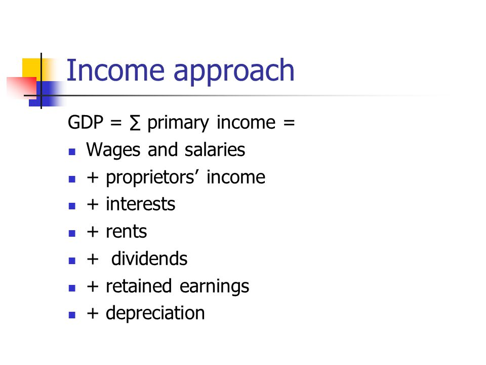Income approach GDP = ∑ primary income = Wages and salaries + proprietors' income + interests + rents + dividends + retained earnings + depreciation