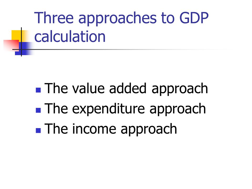 Three approaches to GDP calculation The value added approach The expenditure approach The income approach