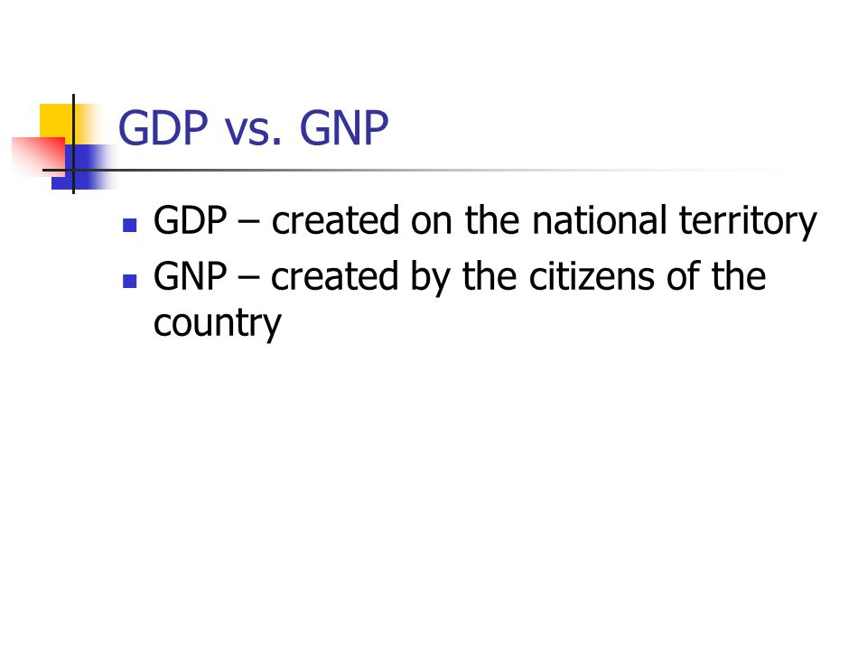 GDP vs. GNP GDP – created on the national territory GNP – created by the citizens of the country