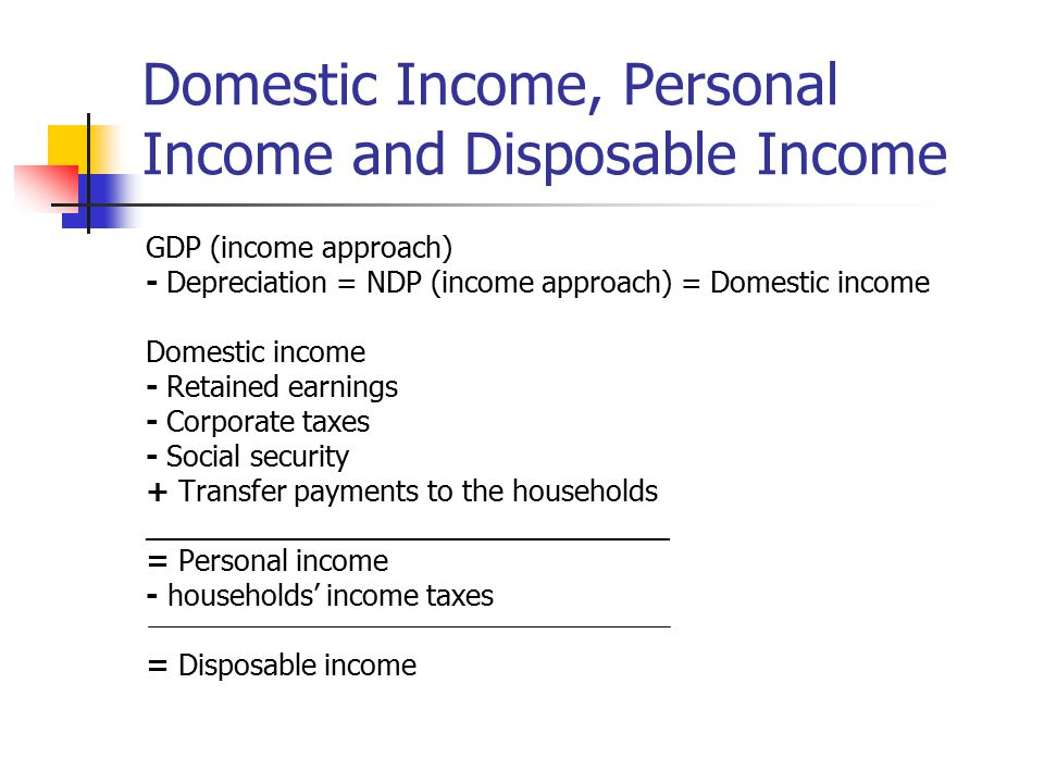 Domestic Income, Personal Income and Disposable Income GDP (income approach) - Depreciation = NDP (income approach) = Domestic income Domestic income - Retained earnings - Corporate taxes - Social security + Transfer payments to the households _________________________________ = Personal income - households' income taxes = Disposable income
